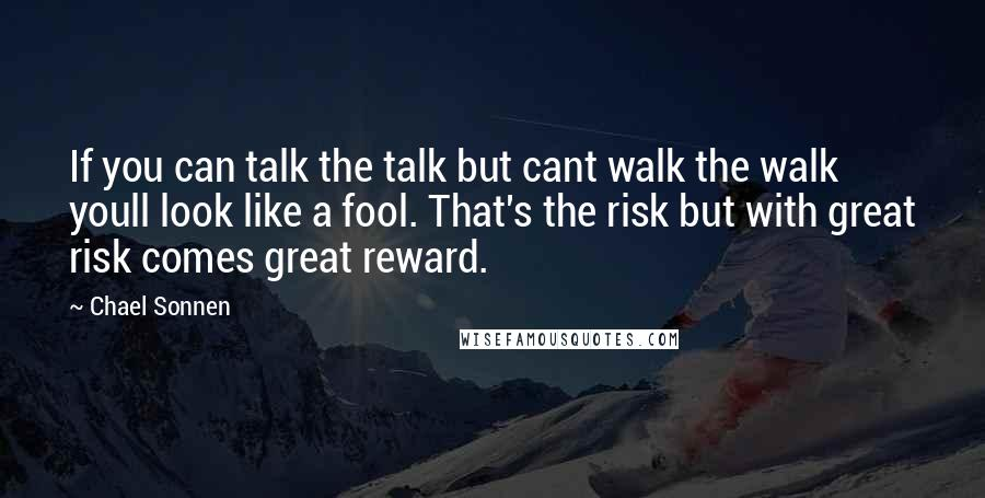 Chael Sonnen quotes: If you can talk the talk but cant walk the walk youll look like a fool. That's the risk but with great risk comes great reward.