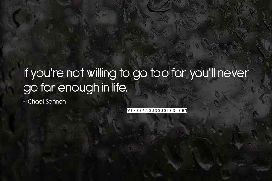 Chael Sonnen quotes: If you're not willing to go too far, you'll never go far enough in life.