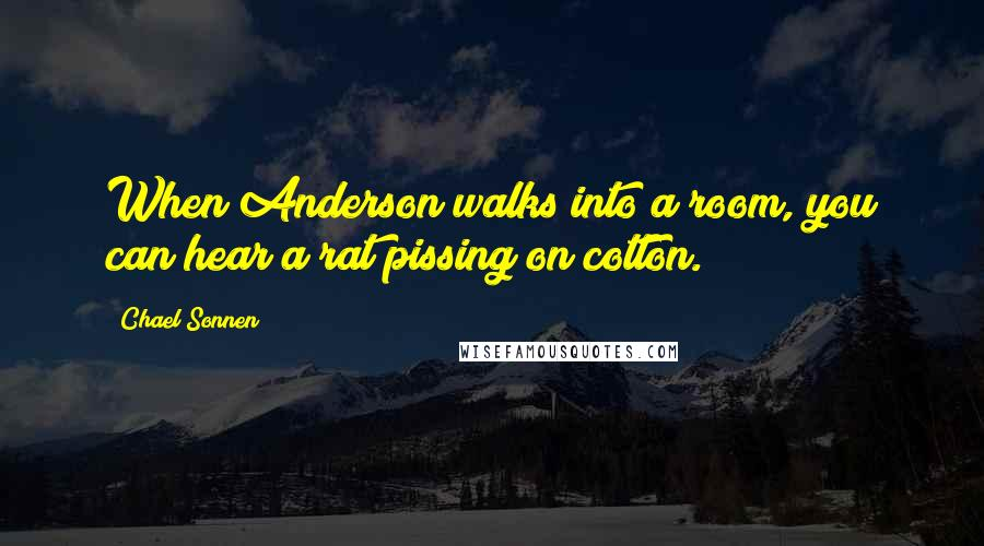 Chael Sonnen quotes: When Anderson walks into a room, you can hear a rat pissing on cotton.