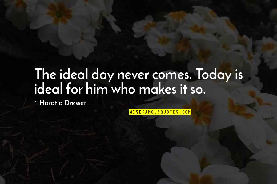 Chages Quotes By Horatio Dresser: The ideal day never comes. Today is ideal