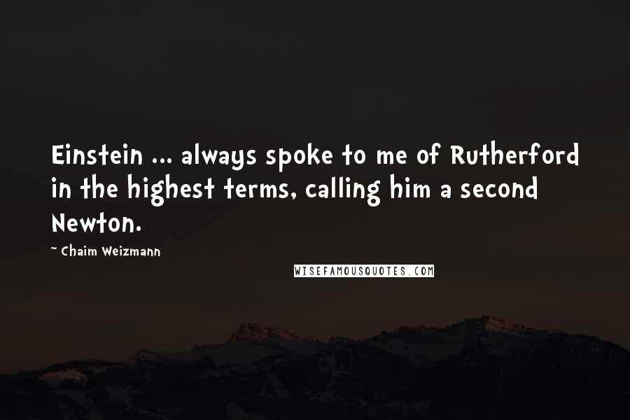 Chaim Weizmann quotes: Einstein ... always spoke to me of Rutherford in the highest terms, calling him a second Newton.