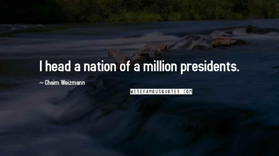 Chaim Weizmann quotes: I head a nation of a million presidents.