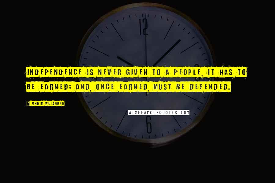 Chaim Weizmann quotes: Independence is never given to a people, it has to be earned; and, once earned, must be defended.