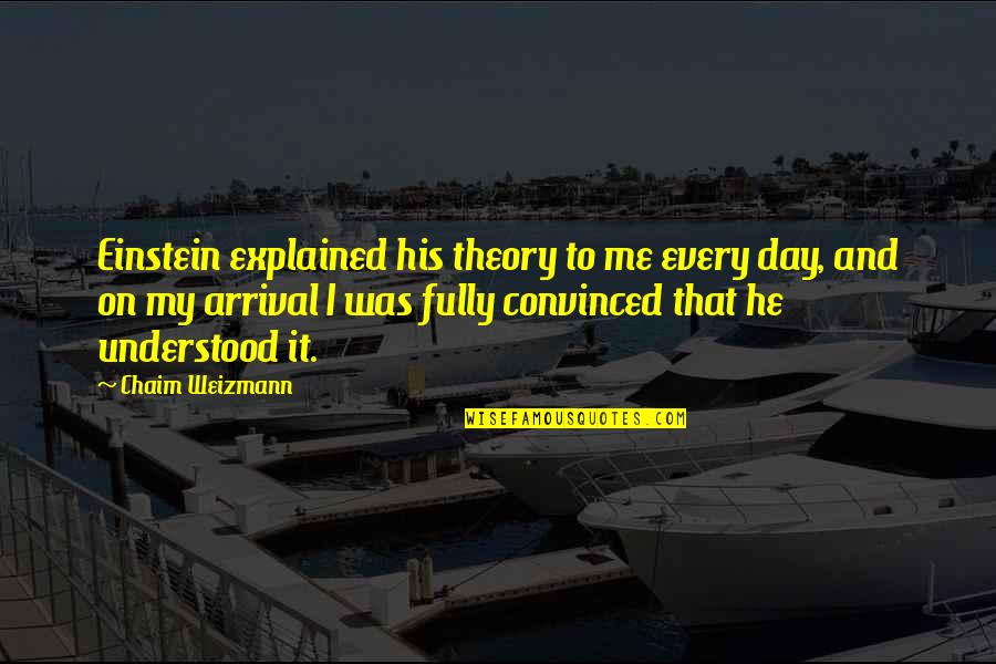 Chaim Weizmann Quotes By Chaim Weizmann: Einstein explained his theory to me every day,