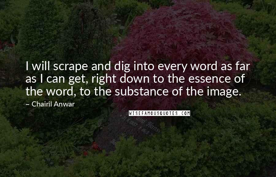 Chairil Anwar quotes: I will scrape and dig into every word as far as I can get, right down to the essence of the word, to the substance of the image.