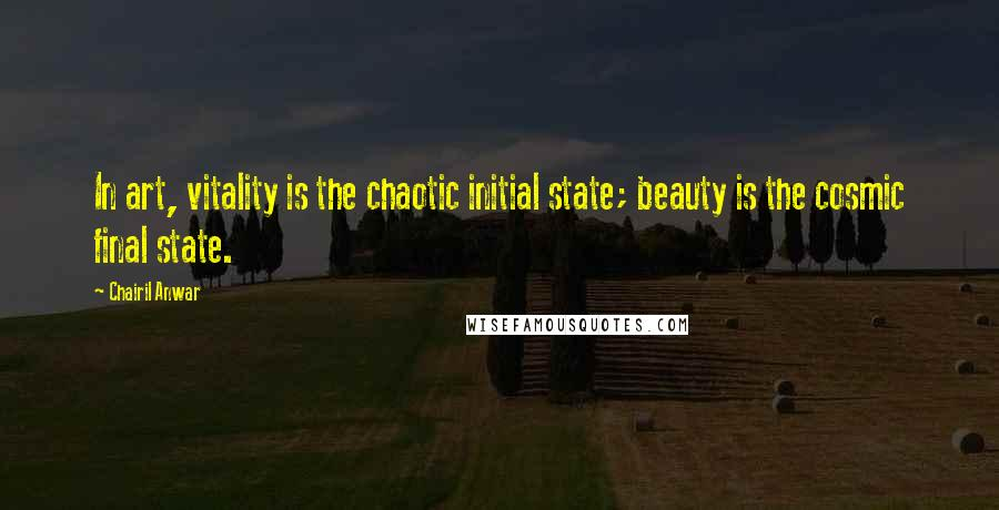 Chairil Anwar quotes: In art, vitality is the chaotic initial state; beauty is the cosmic final state.