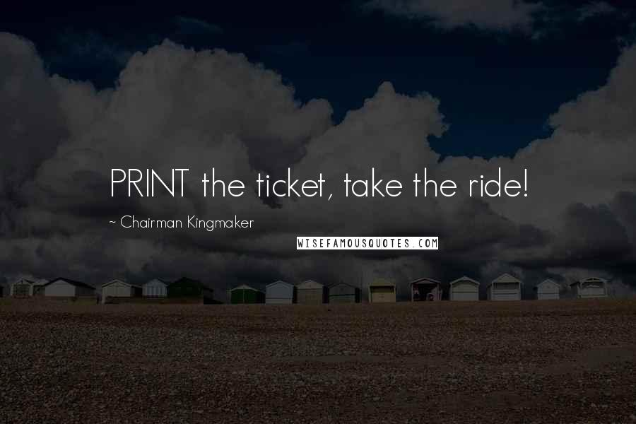 Chairman Kingmaker quotes: PRINT the ticket, take the ride!
