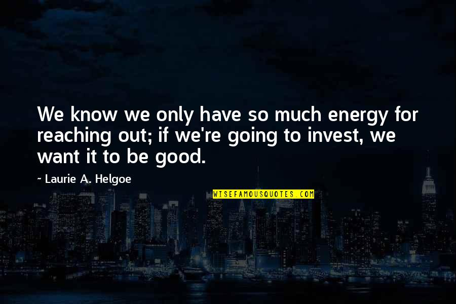 Chairpersons Quotes By Laurie A. Helgoe: We know we only have so much energy