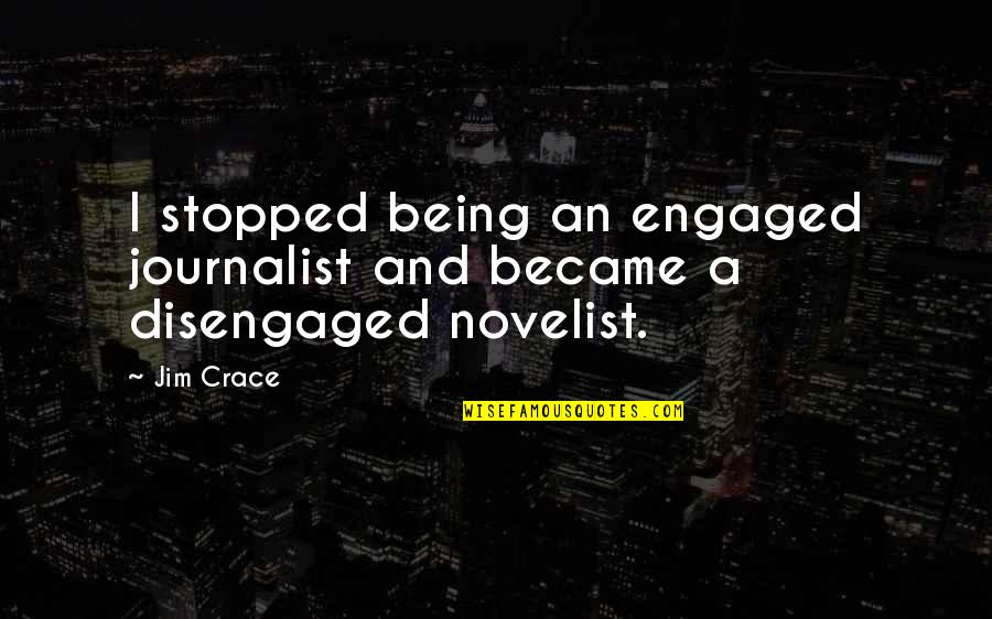 Chaldee Quotes By Jim Crace: I stopped being an engaged journalist and became