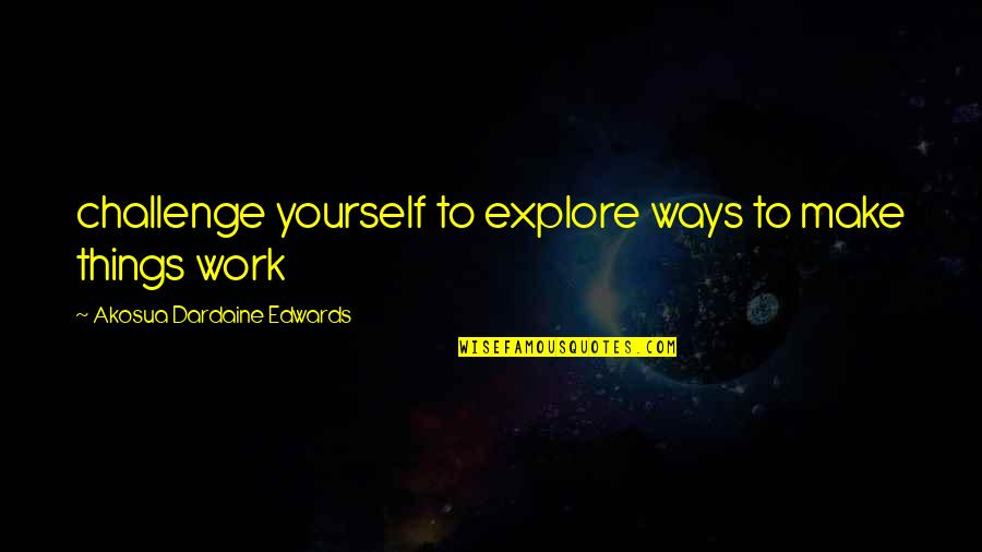 Challenge Yourself Quotes By Akosua Dardaine Edwards: challenge yourself to explore ways to make things
