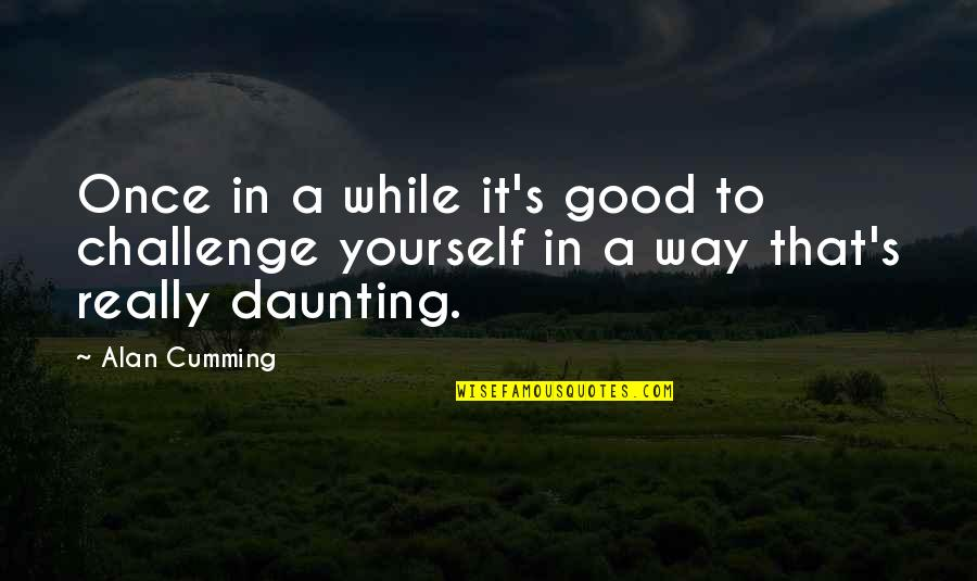 Challenge Yourself Quotes By Alan Cumming: Once in a while it's good to challenge