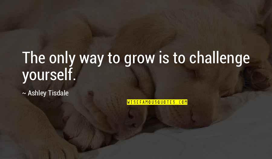 Challenge Yourself Quotes By Ashley Tisdale: The only way to grow is to challenge