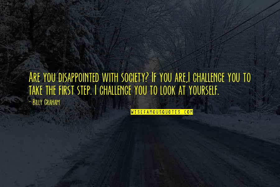 Challenge Yourself Quotes By Billy Graham: Are you disappointed with society? If you are,I