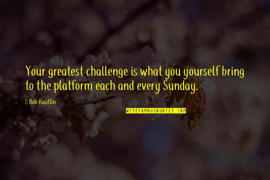Challenge Yourself Quotes By Bob Kauflin: Your greatest challenge is what you yourself bring