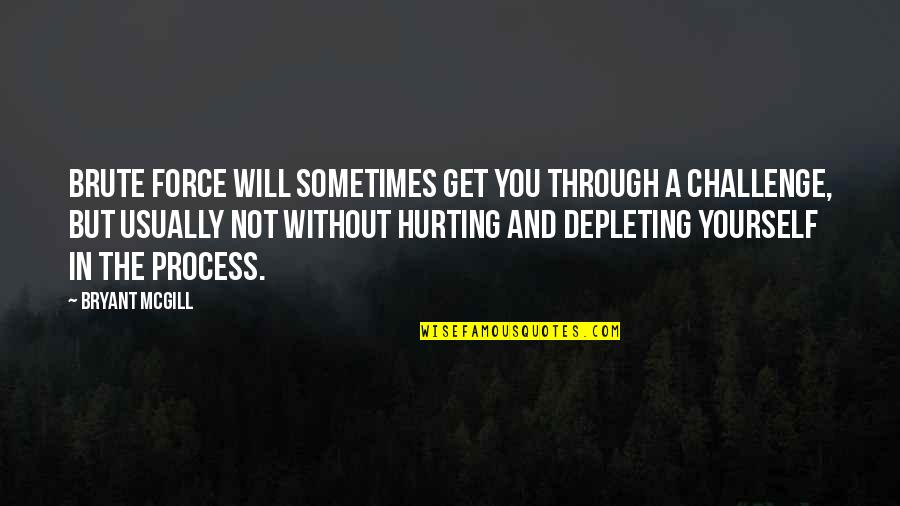 Challenge Yourself Quotes By Bryant McGill: Brute force will sometimes get you through a