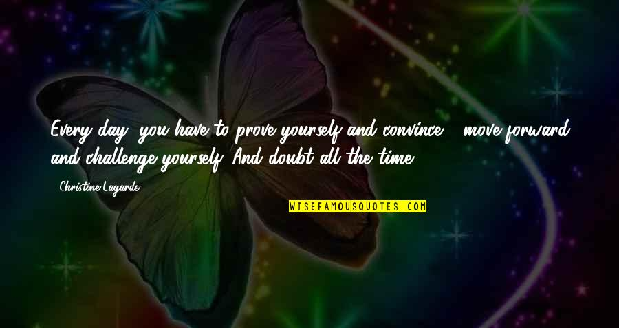 Challenge Yourself Quotes By Christine Lagarde: Every day, you have to prove yourself and