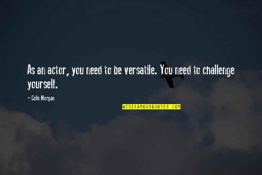 Challenge Yourself Quotes By Colin Morgan: As an actor, you need to be versatile.