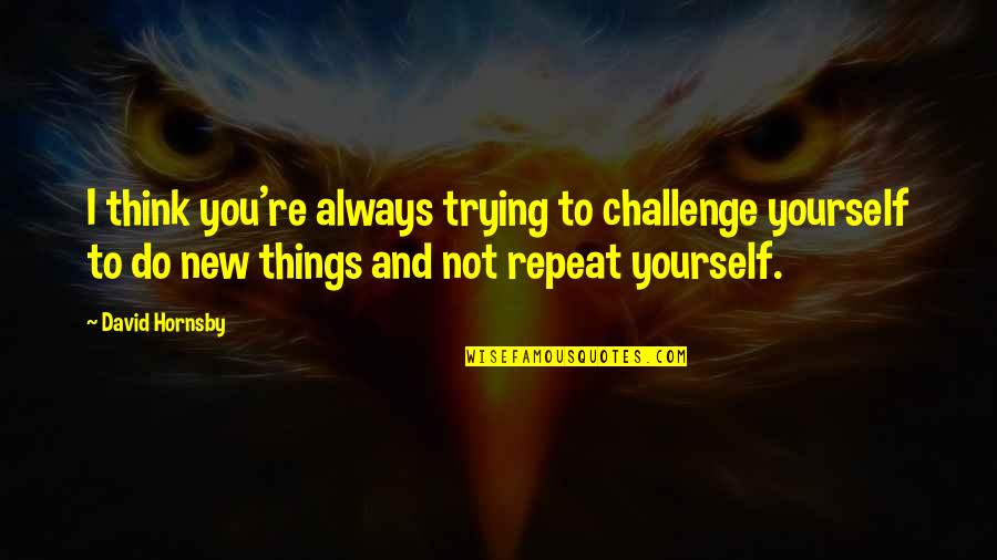Challenge Yourself Quotes By David Hornsby: I think you're always trying to challenge yourself