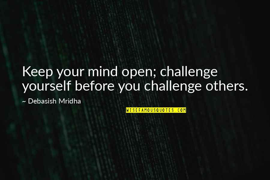 Challenge Yourself Quotes By Debasish Mridha: Keep your mind open; challenge yourself before you
