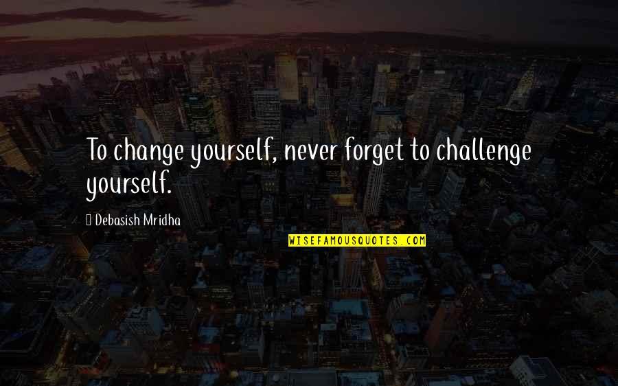Challenge Yourself Quotes By Debasish Mridha: To change yourself, never forget to challenge yourself.