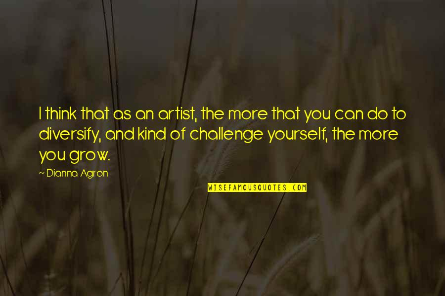 Challenge Yourself Quotes By Dianna Agron: I think that as an artist, the more