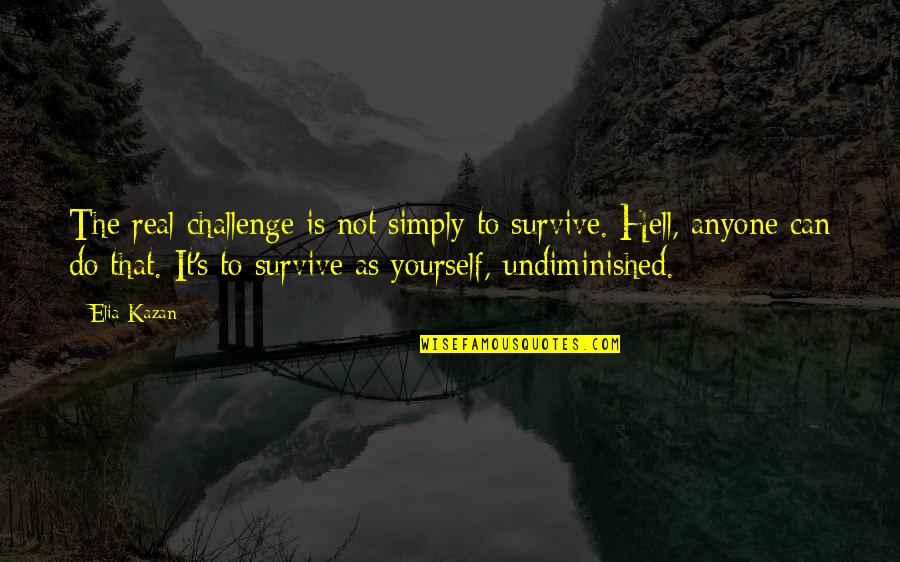 Challenge Yourself Quotes By Elia Kazan: The real challenge is not simply to survive.