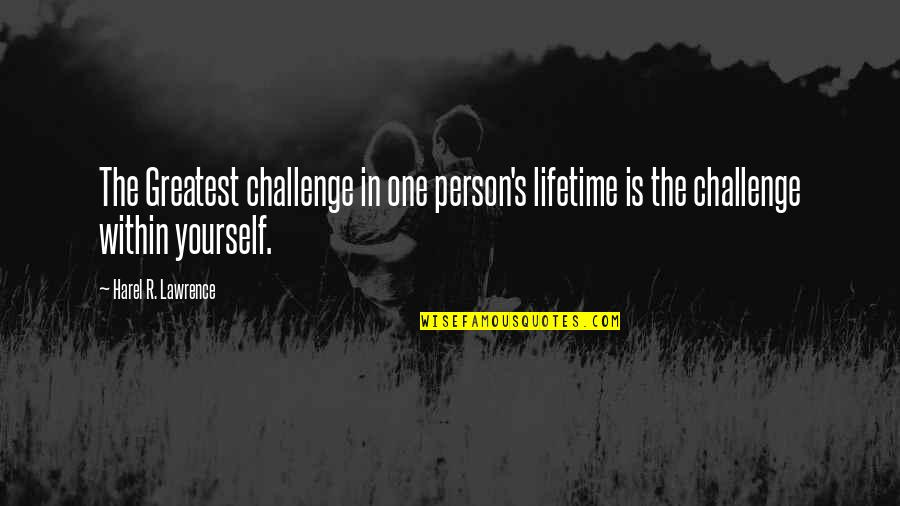 Challenge Yourself Quotes By Harel R. Lawrence: The Greatest challenge in one person's lifetime is