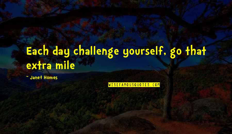 Challenge Yourself Quotes By Janet Homes: Each day challenge yourself, go that extra mile