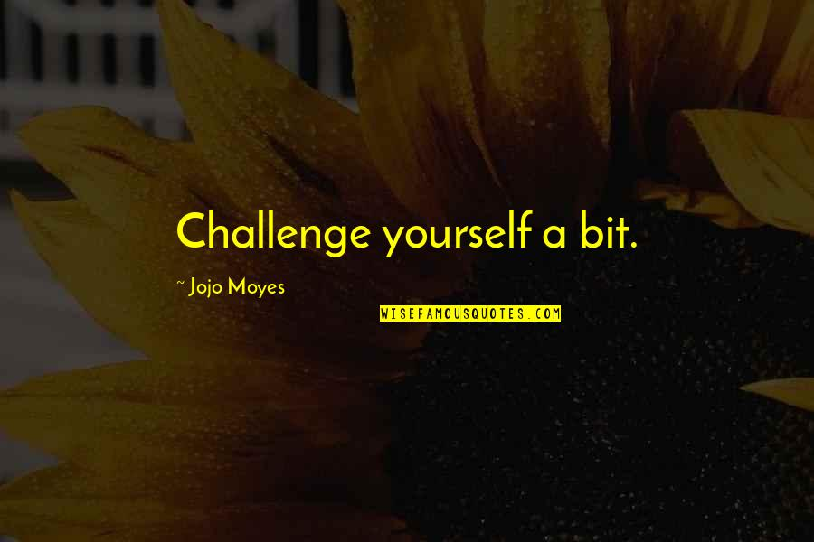 Challenge Yourself Quotes By Jojo Moyes: Challenge yourself a bit.