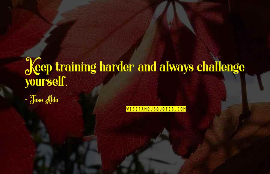 Challenge Yourself Quotes By Jose Aldo: Keep training harder and always challenge yourself.