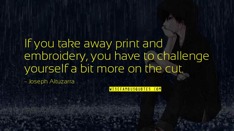 Challenge Yourself Quotes By Joseph Altuzarra: If you take away print and embroidery, you