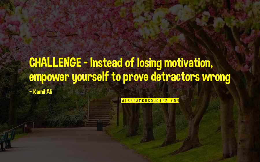 Challenge Yourself Quotes By Kamil Ali: CHALLENGE - Instead of losing motivation, empower yourself