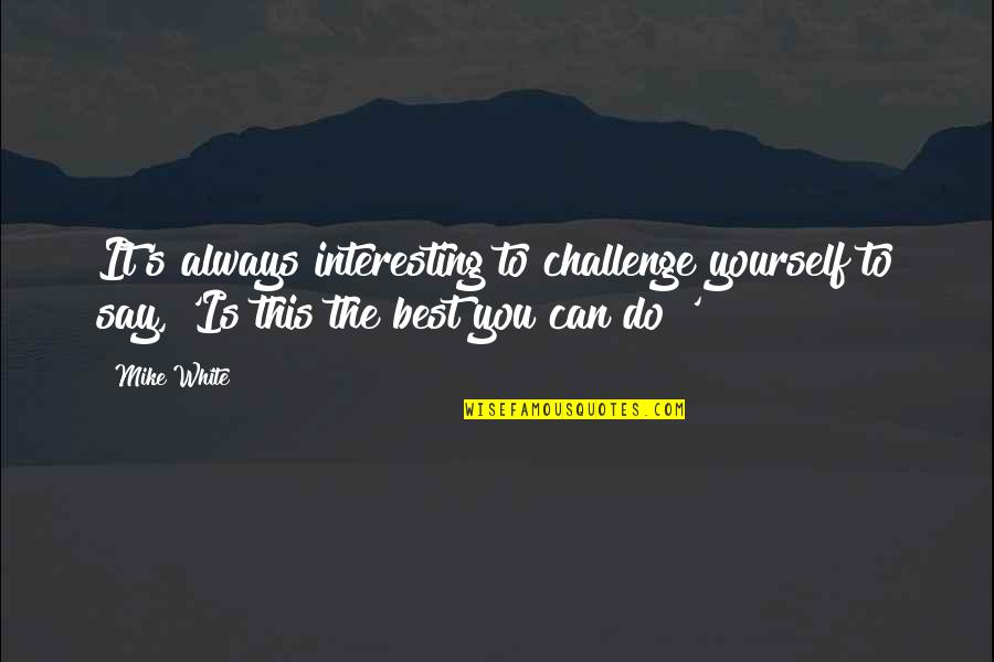 Challenge Yourself Quotes By Mike White: It's always interesting to challenge yourself to say,