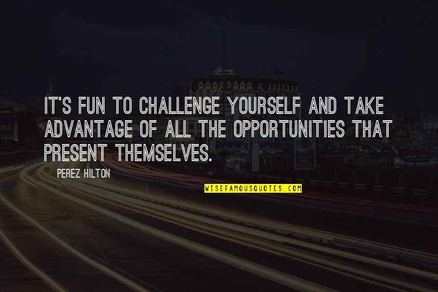 Challenge Yourself Quotes By Perez Hilton: It's fun to challenge yourself and take advantage