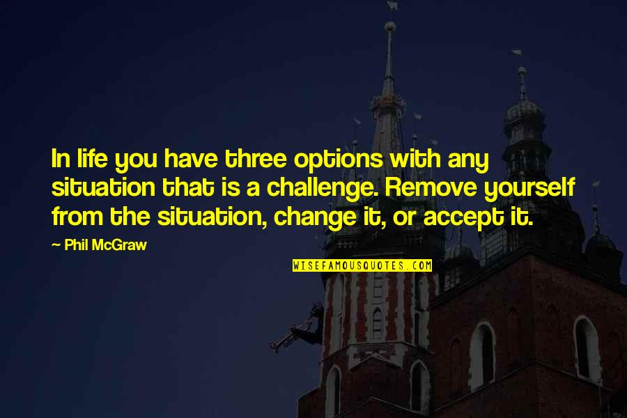 Challenge Yourself Quotes By Phil McGraw: In life you have three options with any