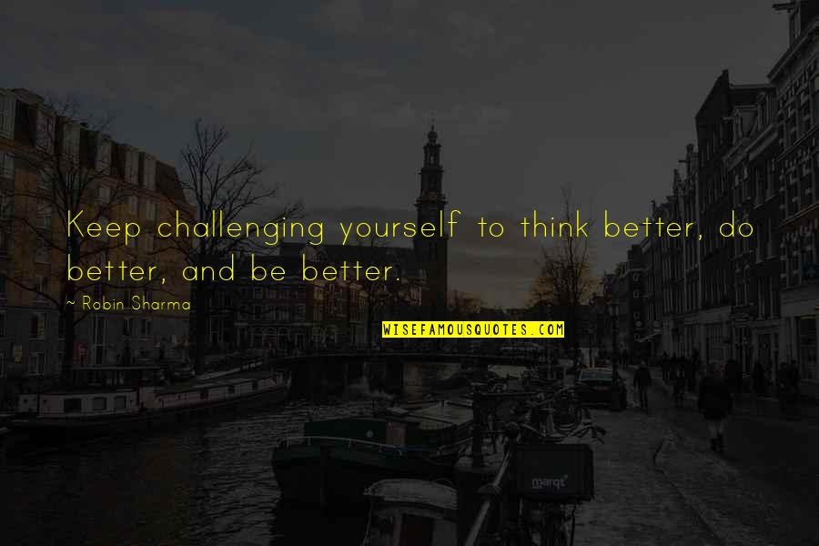 Challenge Yourself Quotes By Robin Sharma: Keep challenging yourself to think better, do better,