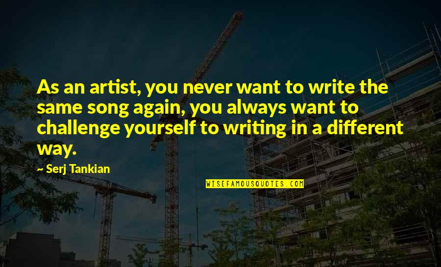 Challenge Yourself Quotes By Serj Tankian: As an artist, you never want to write