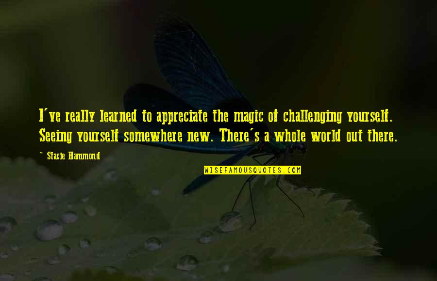 Challenge Yourself Quotes By Stacie Hammond: I've really learned to appreciate the magic of