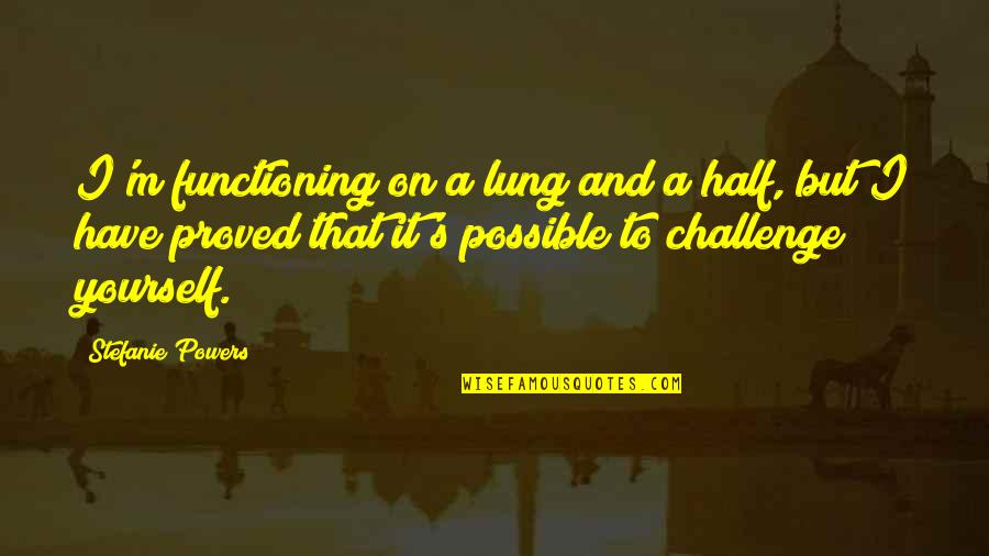 Challenge Yourself Quotes By Stefanie Powers: I'm functioning on a lung and a half,