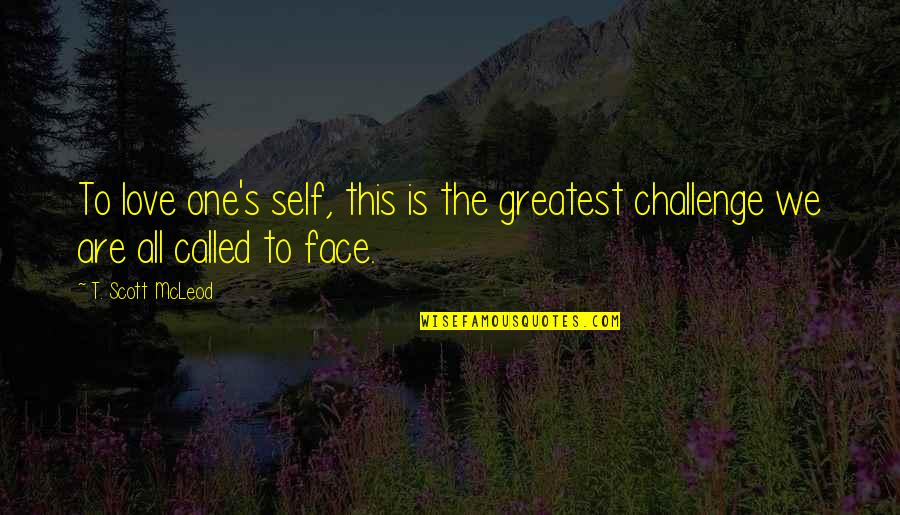 Challenge Yourself Quotes By T. Scott McLeod: To love one's self, this is the greatest
