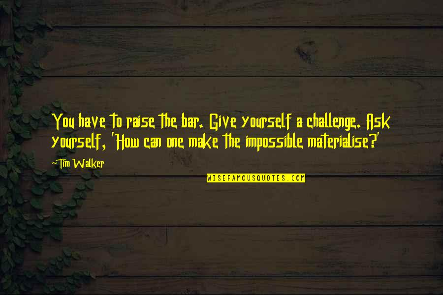 Challenge Yourself Quotes By Tim Walker: You have to raise the bar. Give yourself