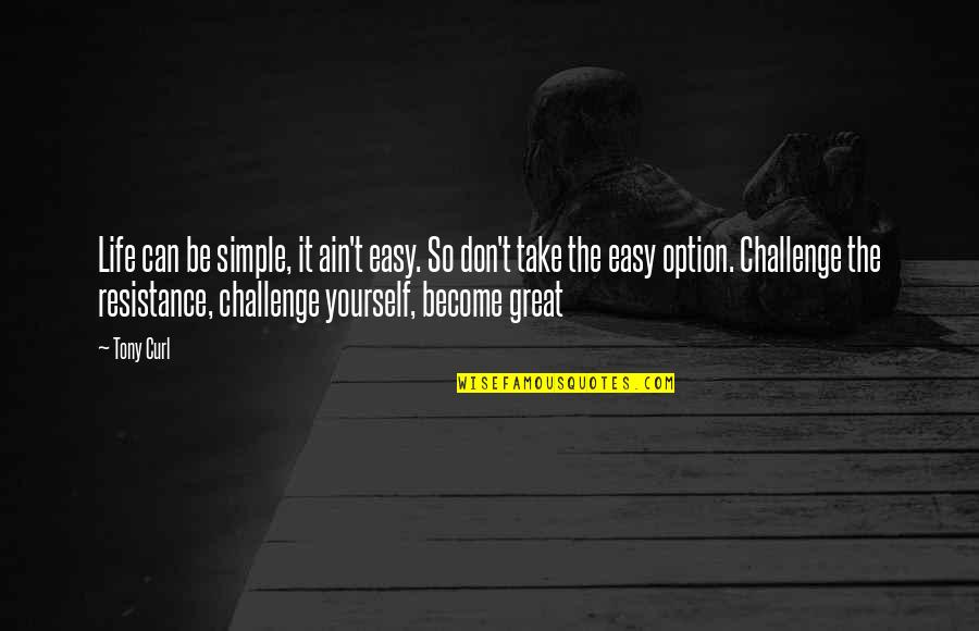 Challenge Yourself Quotes By Tony Curl: Life can be simple, it ain't easy. So