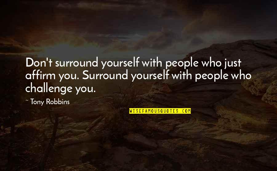 Challenge Yourself Quotes By Tony Robbins: Don't surround yourself with people who just affirm