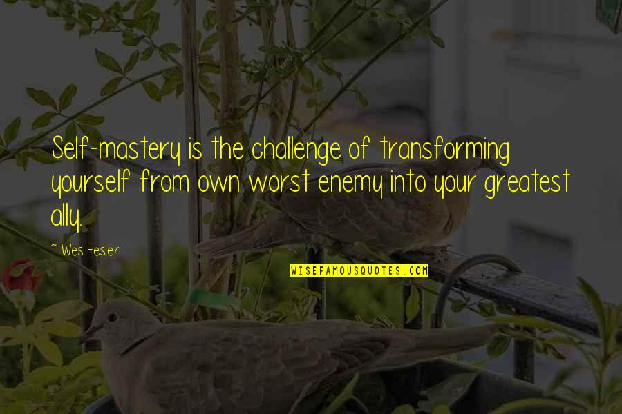 Challenge Yourself Quotes By Wes Fesler: Self-mastery is the challenge of transforming yourself from