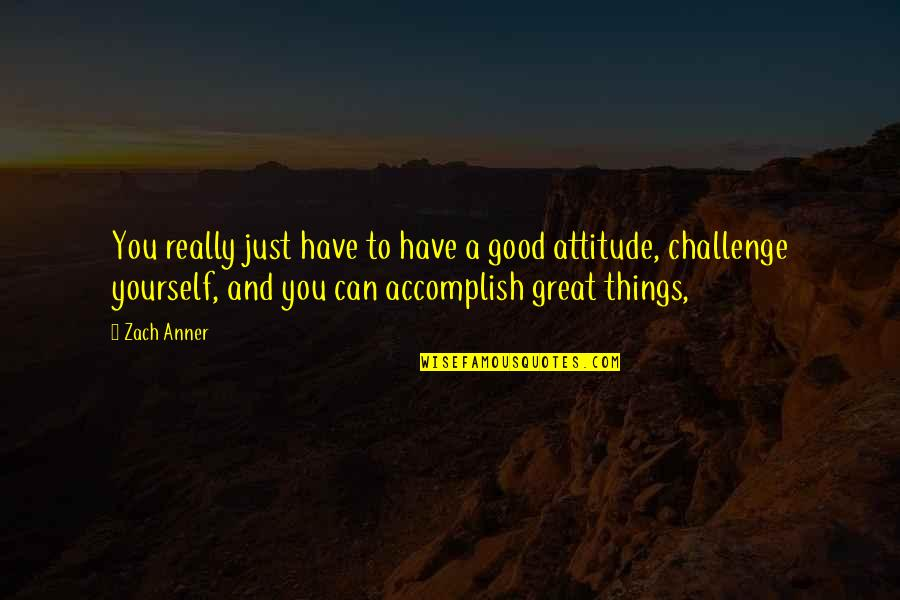 Challenge Yourself Quotes By Zach Anner: You really just have to have a good