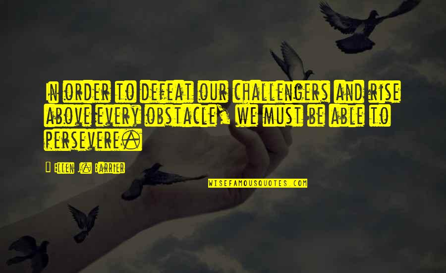 Challengers Quotes By Ellen J. Barrier: In order to defeat our challengers and rise