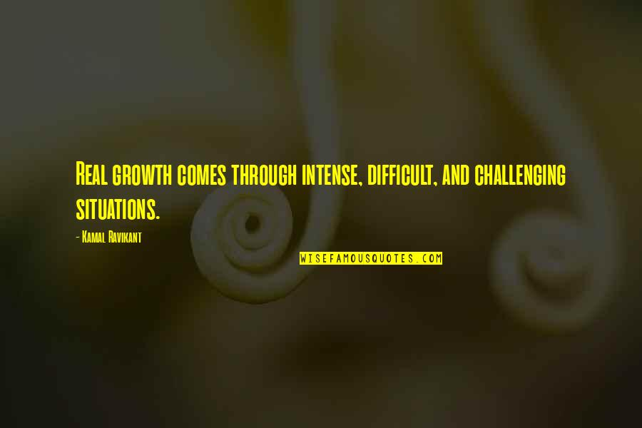 Challenging Situations Quotes By Kamal Ravikant: Real growth comes through intense, difficult, and challenging