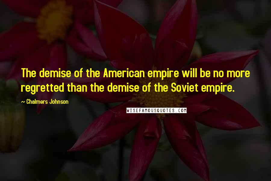 Chalmers Johnson quotes: The demise of the American empire will be no more regretted than the demise of the Soviet empire.