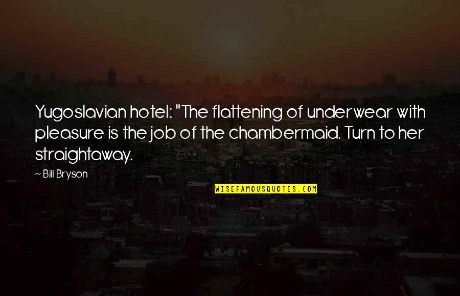 """Chambermaid Quotes By Bill Bryson: Yugoslavian hotel: """"The flattening of underwear with pleasure"""