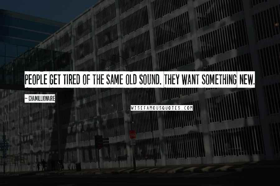 Chamillionaire quotes: People get tired of the same old sound. They want something new.
